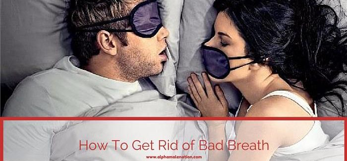 How can you get rid of bad breath - AlphaMaleNation